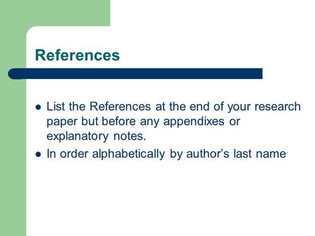 References List the References at the end of your research paper but before any appendixes or explanatory notes. In order alphabetically by author's last.