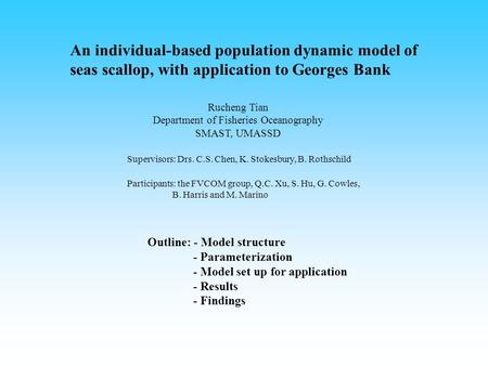 An individual-based population dynamic model of seas scallop, with application to Georges Bank Rucheng Tian Department of Fisheries Oceanography SMAST,