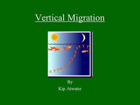 Vertical Migration By Kip Atwater. What is it? Vertical migration refers to a pattern of movement that some organisms undertake involving traveling to.
