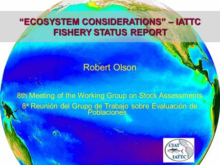 """ECOSYSTEM CONSIDERATIONS"" – IATTC FISHERY STATUS REPORT Robert Olson 8th Meeting of the Working Group on Stock Assessments 8 a Reunión del Grupo de Trabajo."