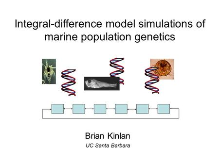 Brian Kinlan UC Santa Barbara Integral-difference model simulations <strong>of</strong> marine population genetics.