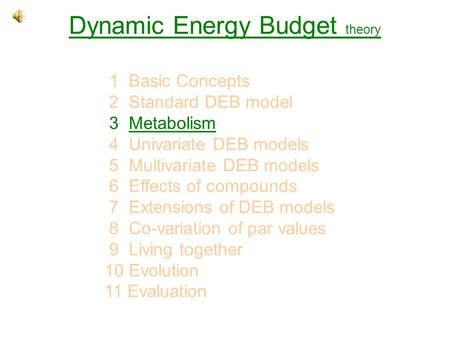 Dynamic Energy Budget theory 1 Basic Concepts 2 Standard DEB model 3 MetabolismMetabolism 4 Univariate DEB models 5 Multivariate DEB models 6 Effects of.