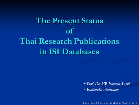 F a c u l t y o f S c i e n c e - M a h i d o l U n i v e r s i t y The Present Status of Thai Research Publications in ISI Databases Prof. Dr. MR Jisnuson.