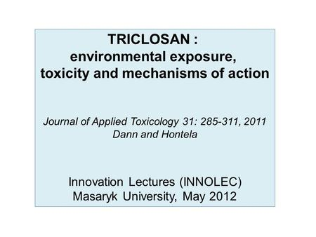 TRICLOSAN : environmental exposure, toxicity and mechanisms of action Journal of Applied Toxicology 31: 285-311, 2011 Dann and Hontela Innovation Lectures.