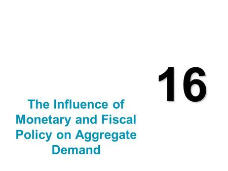 16 The Influence of Monetary and Fiscal Policy on Aggregate Demand.