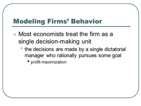 Modeling Firms' Behavior Most economists treat the firm as a single decision-making unit the decisions are made by a single dictatorial manager who rationally.