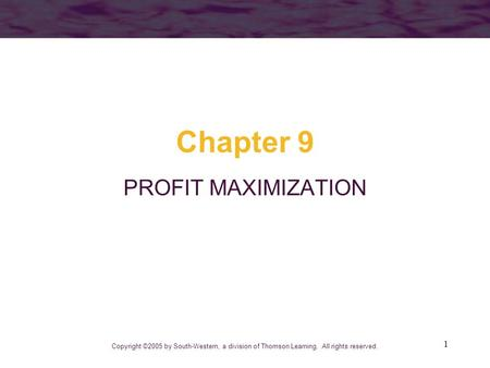 1 Chapter 9 PROFIT MAXIMIZATION Copyright ©2005 by South-Western, a division of Thomson Learning. All rights reserved.