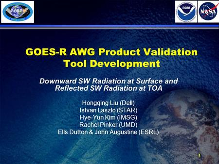 GOES-R AWG Product Validation Tool Development Downward SW Radiation at Surface and Reflected SW Radiation at TOA Hongqing Liu (Dell) Istvan Laszlo (STAR)