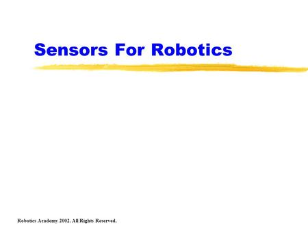 Sensors For Robotics Robotics Academy 2002. All Rights Reserved.