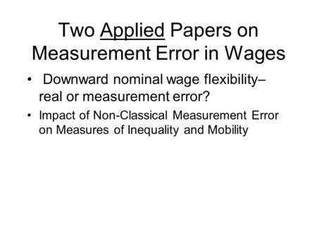 Two Applied Papers on Measurement Error in Wages Downward nominal wage flexibility– real or measurement error? Impact of Non-Classical Measurement Error.