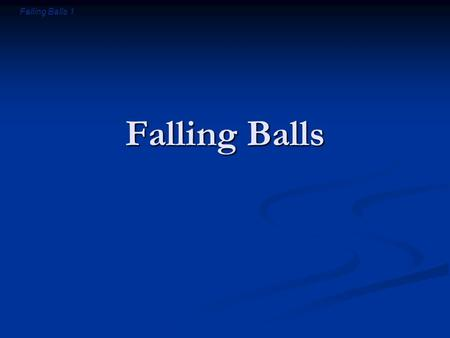 Falling Balls 1 Falling Balls. Falling Balls 2 Introductory Question Suppose I throw a ball upward into the air. After the ball leaves my hand, is there.