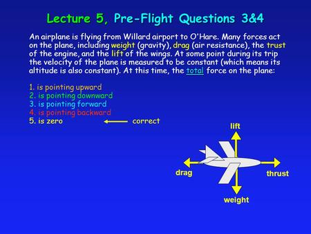 Lecture 5, Pre-Flight Questions 3&4 total An airplane is flying from Willard airport to O'Hare. Many forces act on the plane, including weight (gravity),