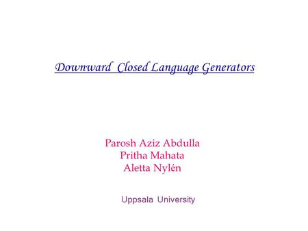 Parosh Aziz Abdulla Pritha Mahata Aletta Nyl é n Uppsala University Downward Closed Language Generators.