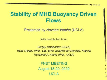 Stability of MHD Buoyancy Driven Flows Presented by Naveen Vetcha (UCLA) With contribution from: Sergey Smolentsev (UCLA) Rene Moreau (Prof., Lab. EPM,