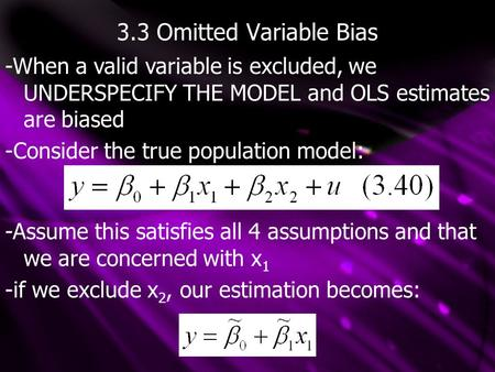 3.3 Omitted Variable Bias -When a valid variable is excluded, we UNDERSPECIFY THE MODEL and OLS estimates are biased -Consider the true population model: