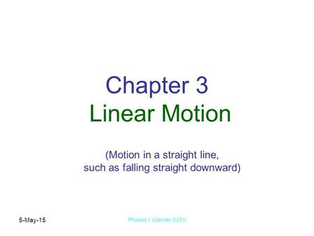 5-May-15 Physics 1 (Garcia) SJSU Chapter 3 Linear Motion (Motion in a straight line, such as falling straight downward)