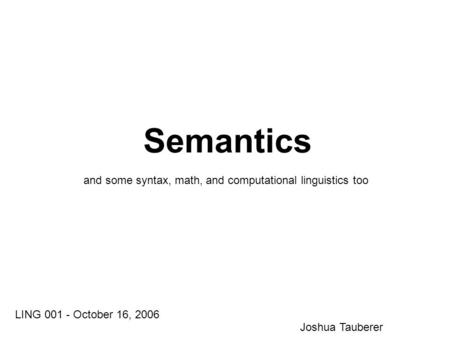 Semantics LING 001 - October 16, 2006 Joshua Tauberer <strong>and</strong> some syntax, math, <strong>and</strong> computational linguistics too.