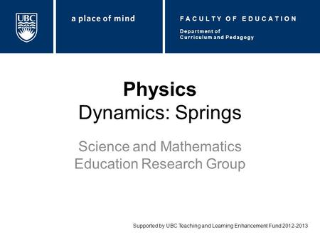 Physics Dynamics: Springs Science and Mathematics Education Research Group Supported by UBC Teaching and Learning Enhancement Fund 2012-2013 Department.