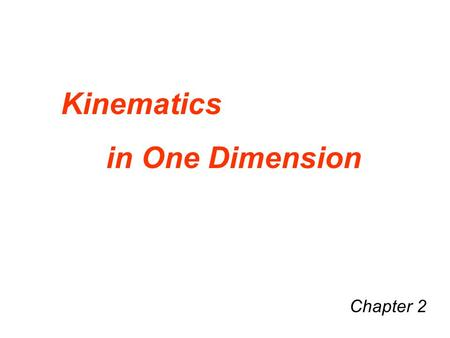 "Chapter 2 Kinematics in One Dimension. Kinematics –Kinema is Greek for ""motion"" –Kinematics → Describing motion Kinematics describes motion in terms of."