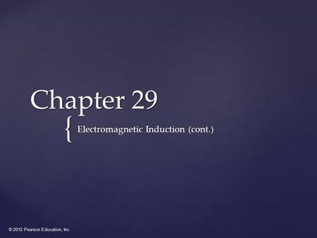 © 2012 Pearson Education, Inc. { Chapter 29 Electromagnetic Induction (cont.)