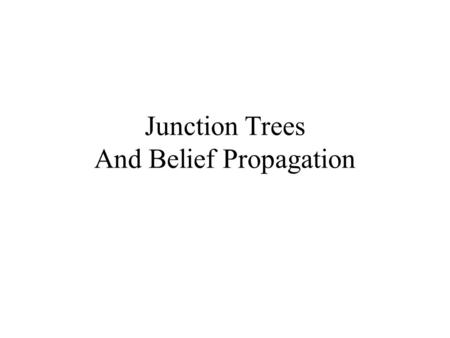 Junction Trees And Belief Propagation. Junction Trees: Motivation What if we want to compute all marginals, not just one? Doing variable elimination for.
