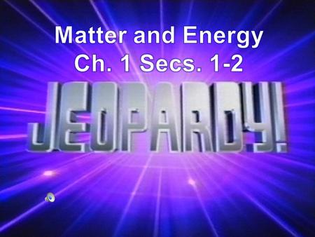 Ch. 1 Secs. ½ Matter and Energy Matter has mass and volume Matter is made of atoms Matter combines to form different substances WILDCARD 100 200 300 400.