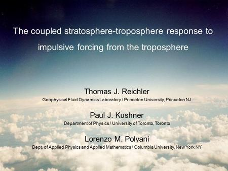 The coupled stratosphere-troposphere response to impulsive forcing from the troposphere Thomas J. Reichler Geophysical Fluid Dynamics Laboratory / Princeton.