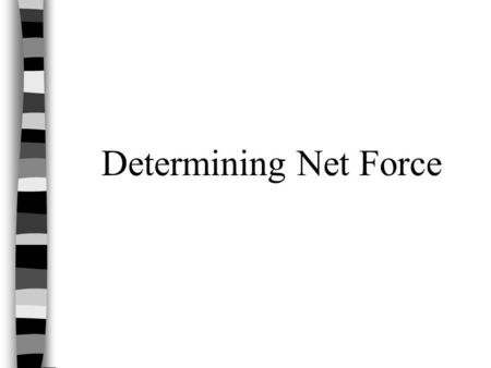 "Determining Net Force. What is Net Force? Net Force is the vector sum of all of the forces on an object. In other words, it's the ""total"" of all forces."