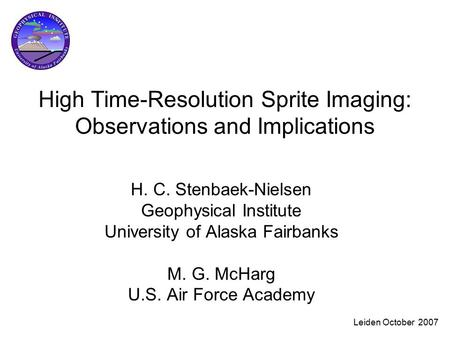 Leiden October 2007 High Time-Resolution Sprite Imaging: Observations and Implications H. C. Stenbaek-Nielsen Geophysical Institute University of Alaska.