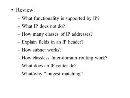 Review: –What functionality is supported by IP? –What IP does not do? –How many classes of IP addresses? –Explain fields in an IP header? –How subnet works?