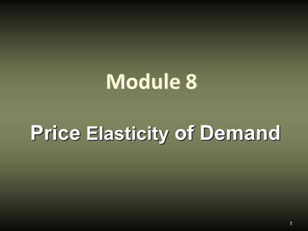 Module 8 Price Elasticity of Demand 1. price elasticity of demand,  Define the price elasticity of demand, understand why it is useful, and how to calculate.