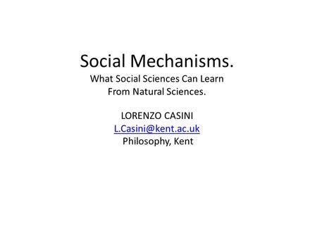 Social Mechanisms. What Social Sciences Can Learn From Natural Sciences. LORENZO CASINI Philosophy, Kent