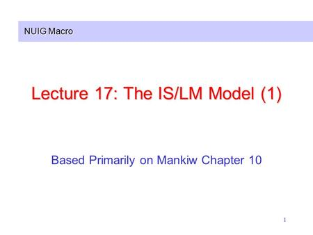 NUIG Macro 1 Lecture 17: The IS/LM Model (1) Based Primarily on Mankiw Chapter 10.