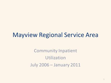 Mayview Regional Service Area Community Inpatient Utilization July 2006 – January 2011 1.