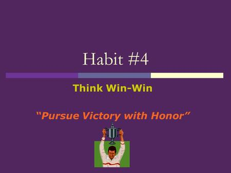 "Habit #4 Think Win-Win ""Pursue Victory with Honor"""