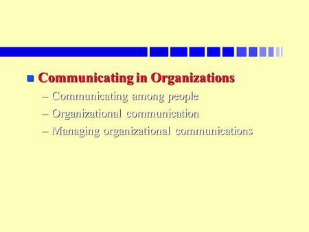N Communicating in Organizations –Communicating among people –Organizational communication –Managing organizational communications.