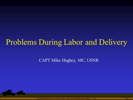 Operational Obstetrics & Gynecology · Bureau of Medicine and Surgery · 2000 Slide 1 Problems During Labor and Delivery CAPT Mike Hughey, MC, USNR.