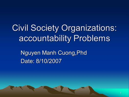 1 Civil Society Organizations: accountability Problems Nguyen Manh Cuong,Phd Date: 8/10/2007.