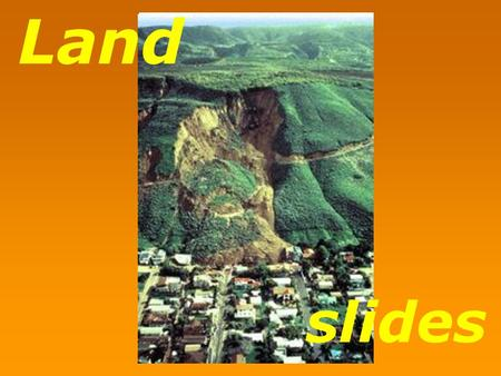 Slides Land. Landslide: refers to the downward sliding of huge quantities of land mass which occur along steep slopes of hills or mountains and may be.