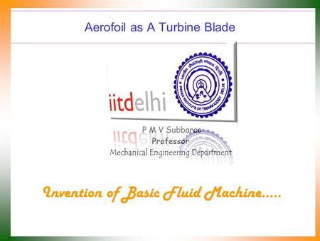 Aerofoil as A Turbine Blade P M V Subbarao Professor Mechanical Engineering Department Invention of Basic Fluid Machine…..