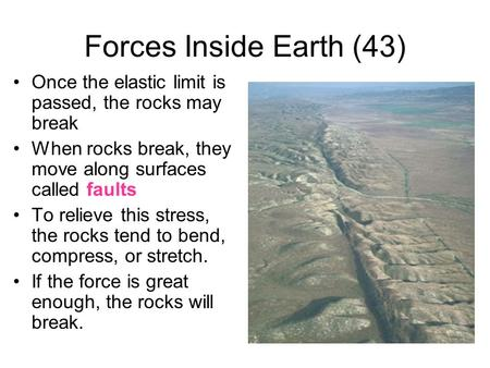 Forces Inside Earth (43) Once the elastic limit is passed, the rocks may break When rocks break, they move along surfaces called faults To relieve this.