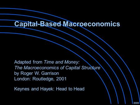 Capital-Based Macroeconomics Keynes and Hayek: Head to Head 2009 Adapted from Time and Money: The Macroeconomics of Capital Structure by Roger W. Garrison.