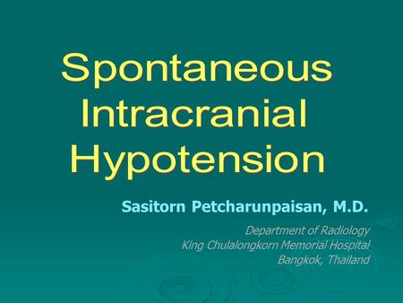 Spontaneous Intracranial Hypotension Sasitorn Petcharunpaisan, M.D.
