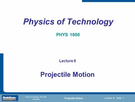 Projectile Motion Introduction Section 0 Lecture 1 Slide 1 Lecture 6 Slide 1 INTRODUCTION TO Modern Physics PHYX 2710 Fall 2004 Physics of Technology—PHYS.