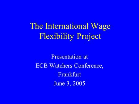 The International Wage Flexibility Project Presentation at ECB Watchers Conference, Frankfurt June 3, 2005.