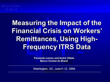 Measuring the Impact of the Financial Crisis on Workers' Remittances, Using High- Frequency ITRS Data Washington, DC, June11-12, 2009 Fernando Lemos and.