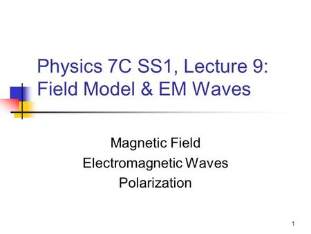 1 Physics 7C SS1, Lecture 9: Field Model & EM Waves Magnetic Field Electromagnetic Waves Polarization.