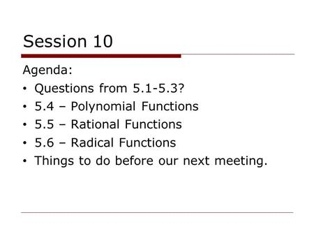 Session 10 Agenda: Questions from 5.1-5.3? 5.4 – Polynomial Functions 5.5 – Rational Functions 5.6 – Radical Functions Things to do before our next meeting.