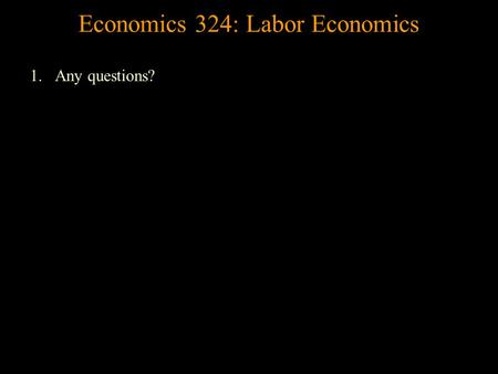 Economics 324: Labor Economics 1.Any questions? Labor Demand A firm's demand for labor is a derived demand. Let's start with a Production function, which.