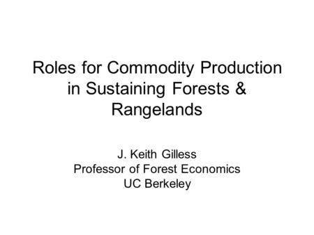 Roles for Commodity Production in Sustaining Forests & Rangelands J. Keith Gilless Professor of Forest Economics UC Berkeley.